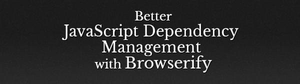 better-javascript-dependency-management-with-browserify