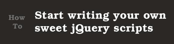 How to start writing your own sweet jQuery scripts